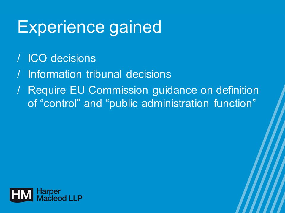 Experience gained /ICO decisions /Information tribunal decisions /Require EU Commission guidance on definition of control and public administration function