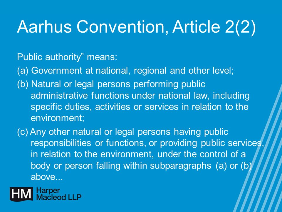 Aarhus Convention, Article 2(2) Public authority means: (a) Government at national, regional and other level; (b) Natural or legal persons performing public administrative functions under national law, including specific duties, activities or services in relation to the environment; (c) Any other natural or legal persons having public responsibilities or functions, or providing public services, in relation to the environment, under the control of a body or person falling within subparagraphs (a) or (b) above...