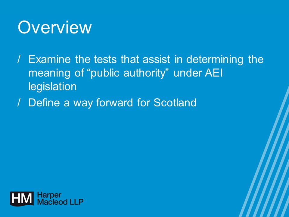 Overview /Examine the tests that assist in determining the meaning of public authority under AEI legislation /Define a way forward for Scotland