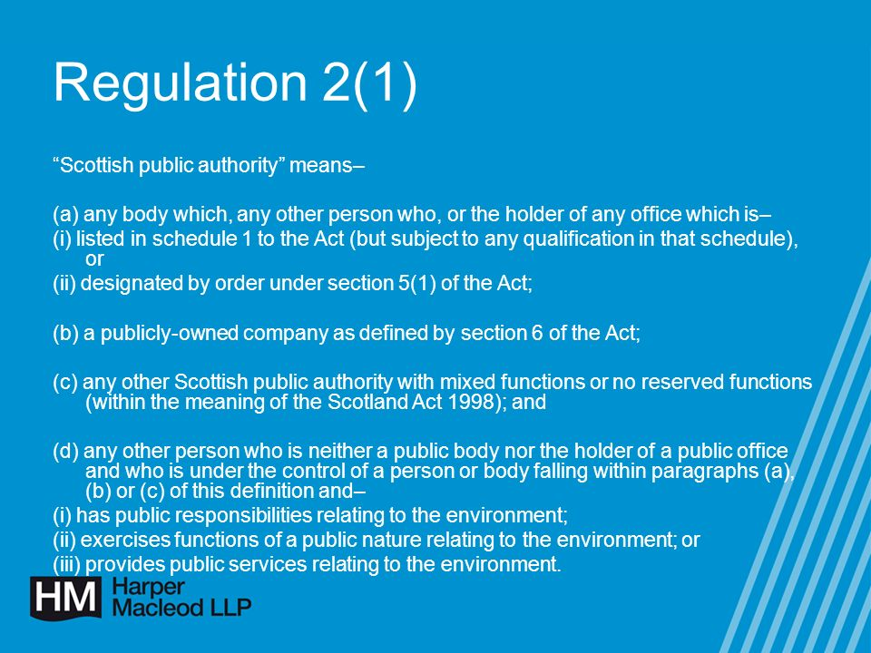 Regulation 2(1) Scottish public authority means– (a) any body which, any other person who, or the holder of any office which is– (i) listed in schedule 1 to the Act (but subject to any qualification in that schedule), or (ii) designated by order under section 5(1) of the Act; (b) a publicly-owned company as defined by section 6 of the Act; (c) any other Scottish public authority with mixed functions or no reserved functions (within the meaning of the Scotland Act 1998); and (d) any other person who is neither a public body nor the holder of a public office and who is under the control of a person or body falling within paragraphs (a), (b) or (c) of this definition and– (i) has public responsibilities relating to the environment; (ii) exercises functions of a public nature relating to the environment; or (iii) provides public services relating to the environment.