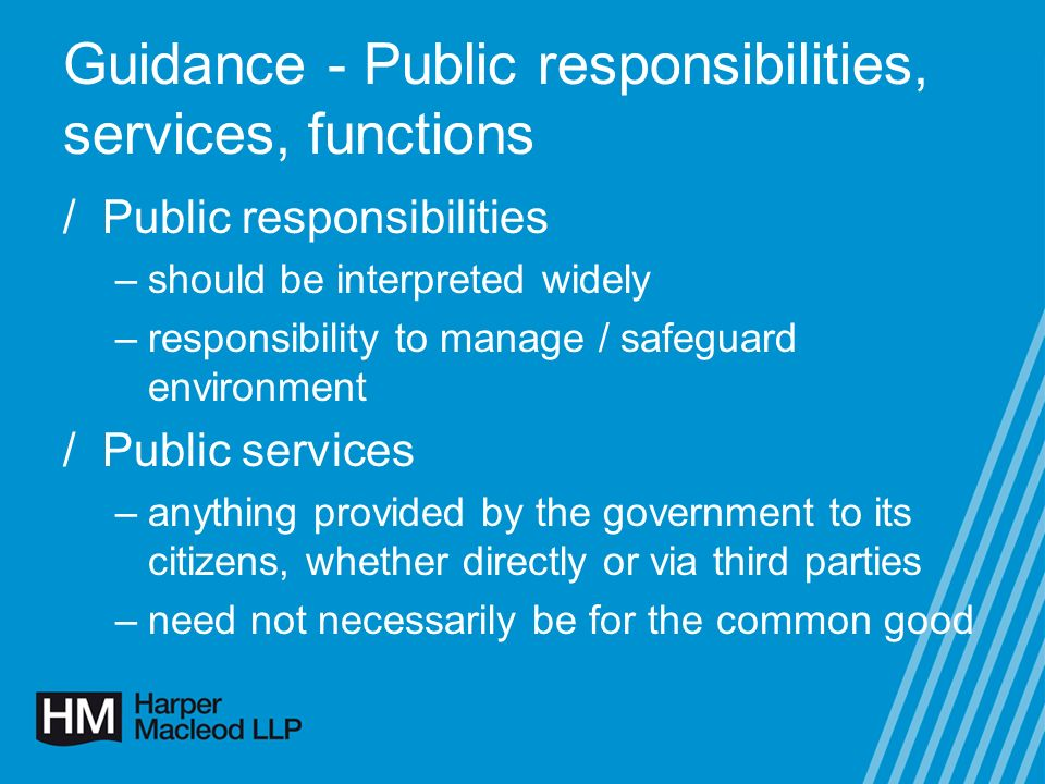 Guidance - Public responsibilities, services, functions /Public functions –function being carried out must be a statutory responsibility of a Scottish public authority –third party has stepped into Scottish public authoritys shoes –local authority trusts /Dynamic, case-by-case basis /Public responsibilities, services and functions must relate to the environment