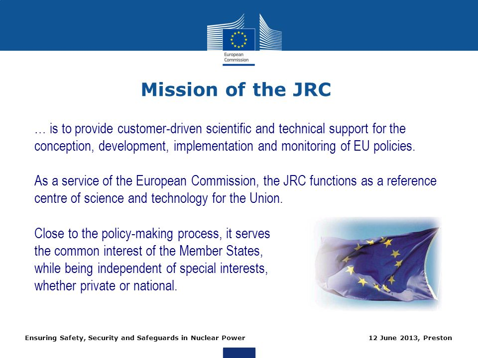 Ensuring Safety, Security and Safeguards in Nuclear Power 12 June 2013, Preston Mission of the JRC … is to provide customer-driven scientific and tech