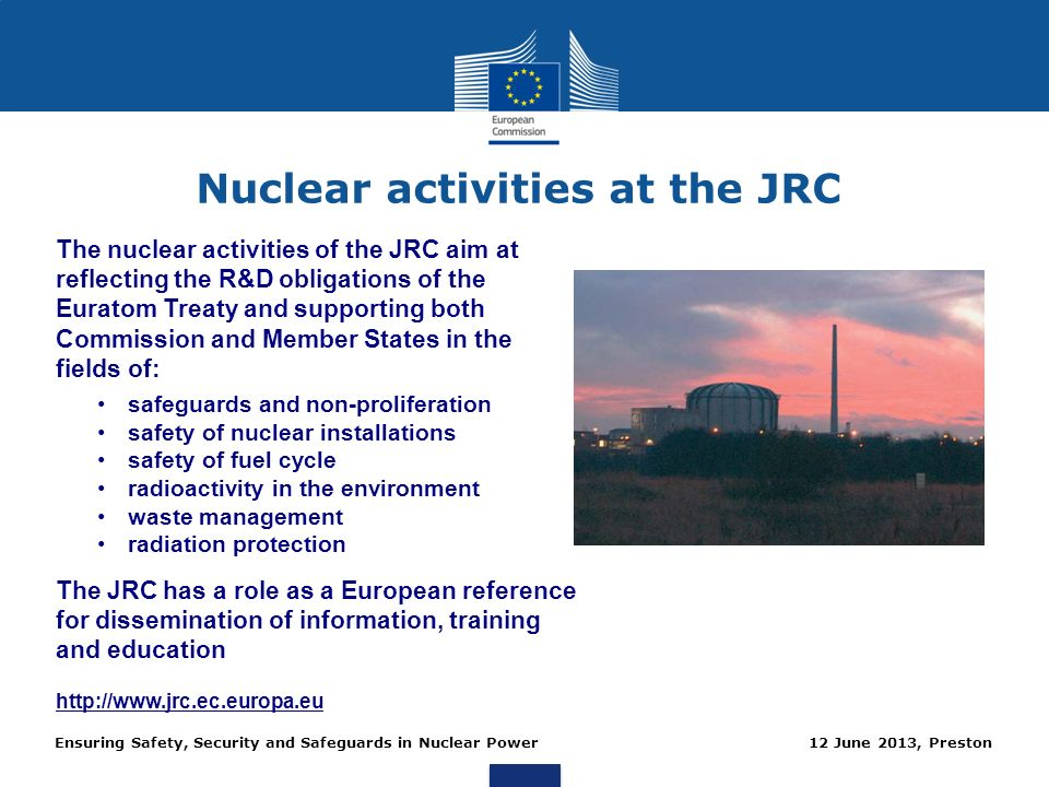 Ensuring Safety, Security and Safeguards in Nuclear Power 12 June 2013, Preston Nuclear activities at the JRC The nuclear activities of the JRC aim at
