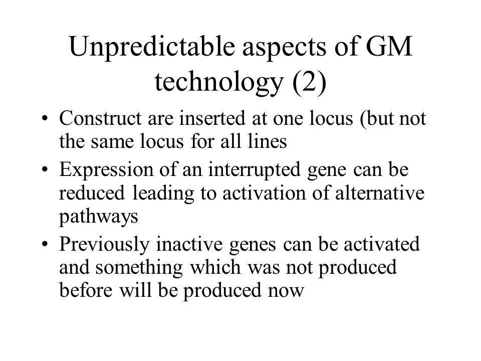 Unpredictable aspects of GM technology (2) Construct are inserted at one locus (but not the same locus for all lines Expression of an interrupted gene