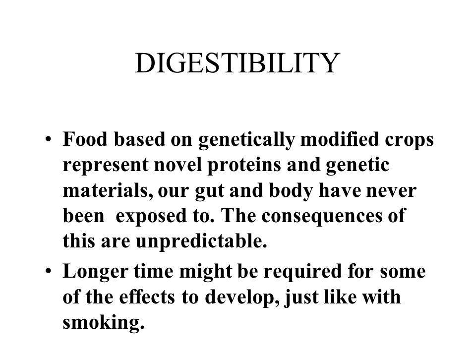 DIGESTIBILITY Food based on genetically modified crops represent novel proteins and genetic materials, our gut and body have never been exposed to. Th