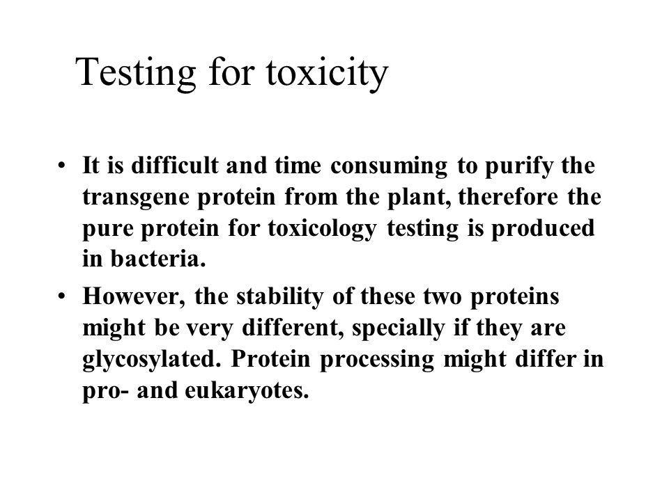 Testing for toxicity It is difficult and time consuming to purify the transgene protein from the plant, therefore the pure protein for toxicology test