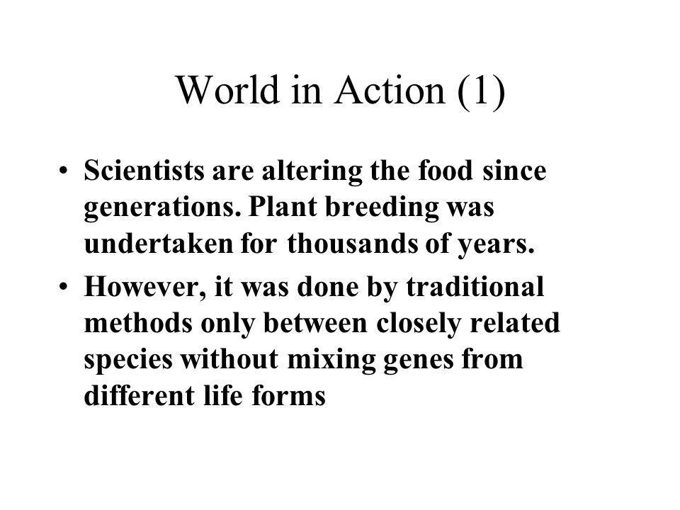 World in Action (1) Scientists are altering the food since generations. Plant breeding was undertaken for thousands of years. However, it was done by