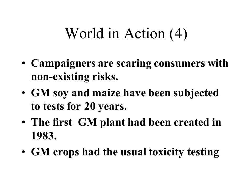 World in Action (4) Campaigners are scaring consumers with non-existing risks. GM soy and maize have been subjected to tests for 20 years. The first G