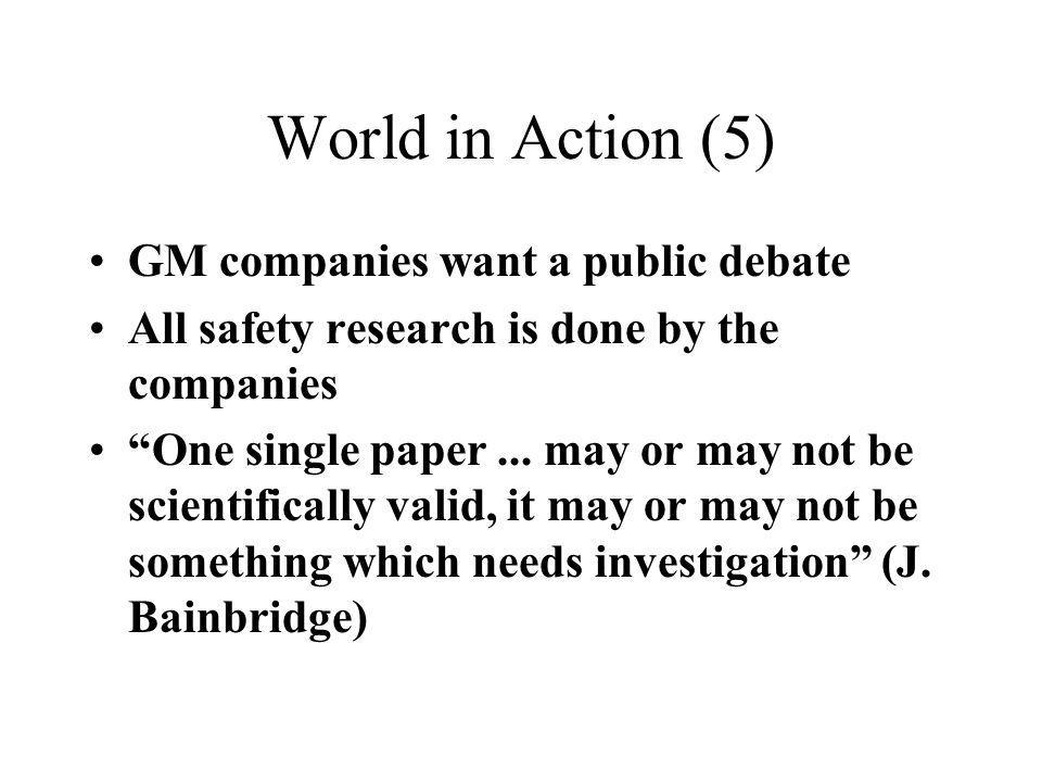 World in Action (5) GM companies want a public debate All safety research is done by the companies One single paper... may or may not be scientificall