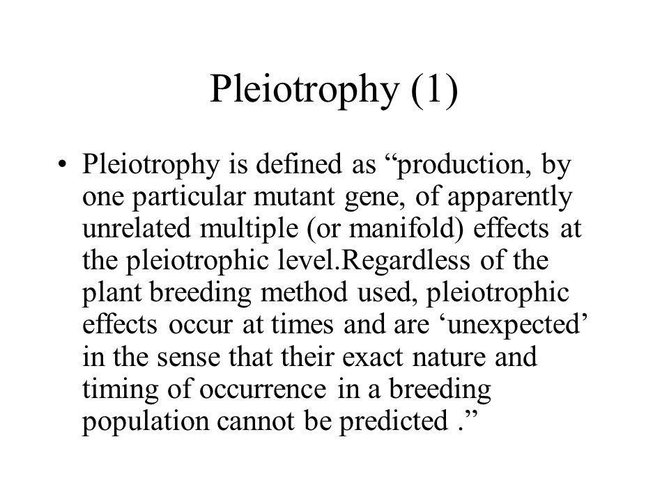 Pleiotrophy (1) Pleiotrophy is defined as production, by one particular mutant gene, of apparently unrelated multiple (or manifold) effects at the ple