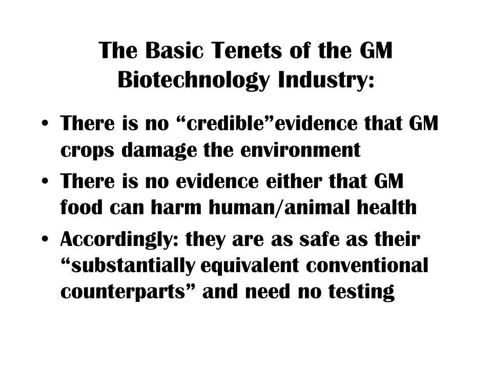 The Basic Tenets of the GM Biotechnology Industry: There is no credibleevidence that GM crops damage the environment There is no evidence either that GM food can harm human/animal health Accordingly: they are as safe as their substantially equivalent conventional counterparts and need no testing