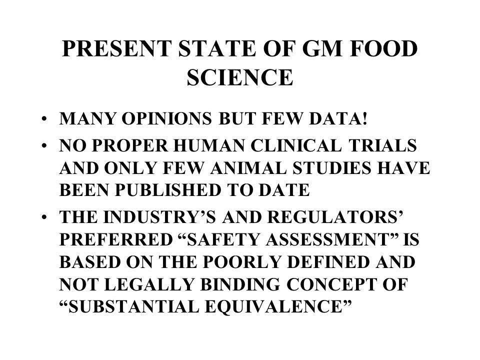 PRESENT STATE OF GM FOOD SCIENCE MANY OPINIONS BUT FEW DATA! NO PROPER HUMAN CLINICAL TRIALS AND ONLY FEW ANIMAL STUDIES HAVE BEEN PUBLISHED TO DATE T