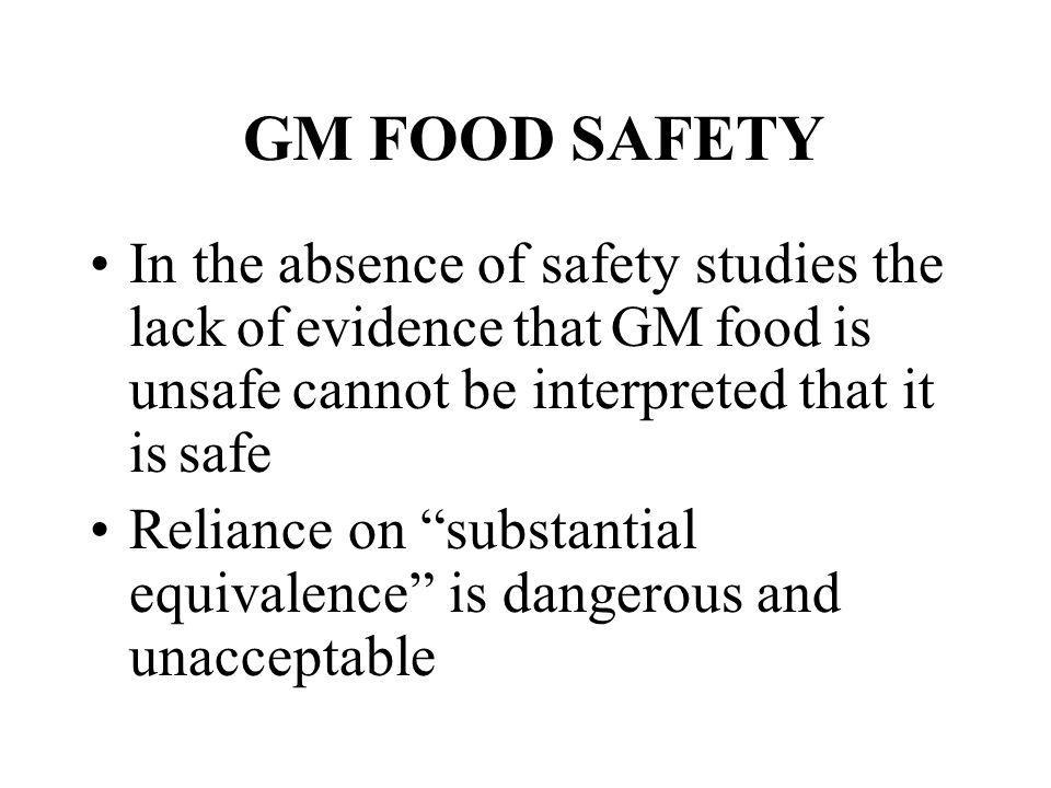 GM FOOD SAFETY In the absence of safety studies the lack of evidence that GM food is unsafe cannot be interpreted that it is safe Reliance on substant