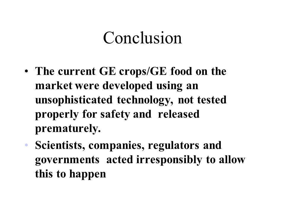 Conclusion The current GE crops/GE food on the market were developed using an unsophisticated technology, not tested properly for safety and released prematurely.