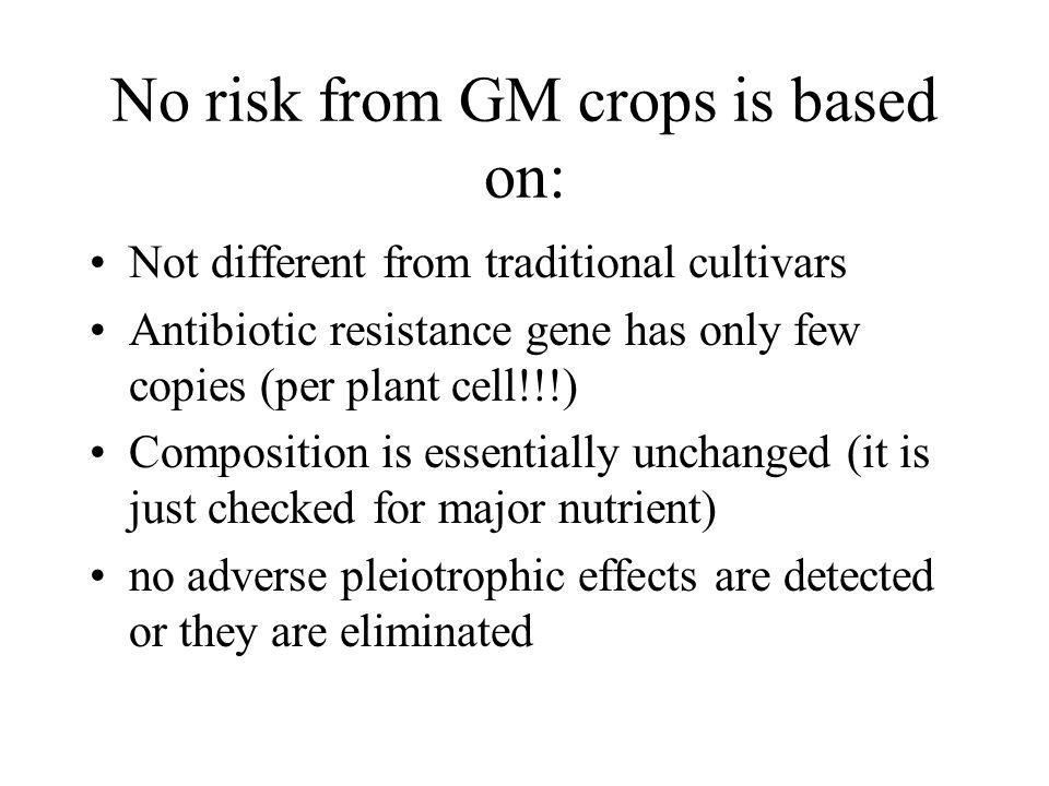 No risk from GM crops is based on: Not different from traditional cultivars Antibiotic resistance gene has only few copies (per plant cell!!!) Composition is essentially unchanged (it is just checked for major nutrient) no adverse pleiotrophic effects are detected or they are eliminated