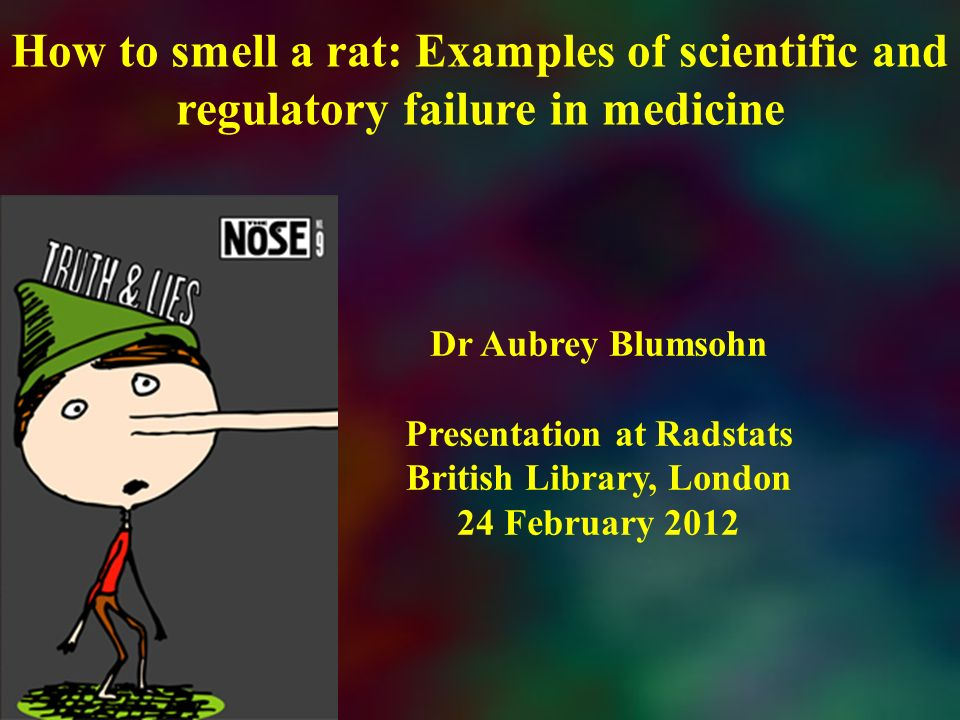 How to smell a rat: Examples of scientific and regulatory failure in medicine Dr Aubrey Blumsohn Presentation at Radstats British Library, London 24 F