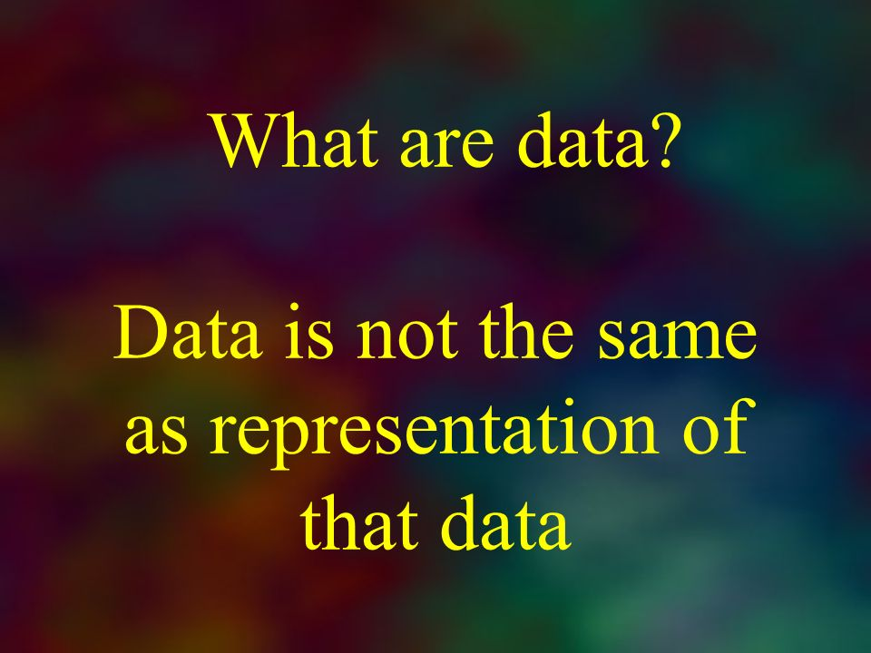 What are data? Data is not the same as representation of that data