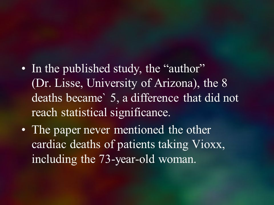 In the published study, the author (Dr. Lisse, University of Arizona), the 8 deaths became` 5, a difference that did not reach statistical significanc