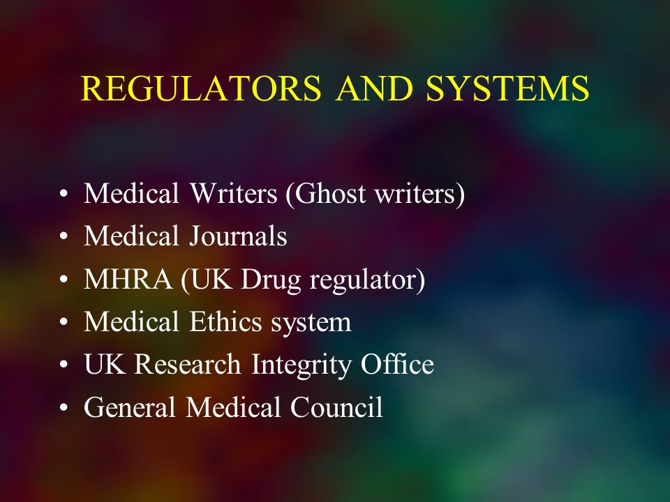 REGULATORS AND SYSTEMS Medical Writers (Ghost writers) Medical Journals MHRA (UK Drug regulator) Medical Ethics system UK Research Integrity Office Ge