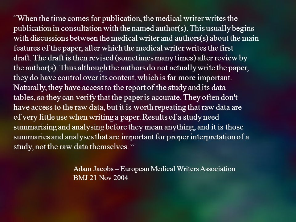 When the time comes for publication, the medical writer writes the publication in consultation with the named author(s). This usually begins with disc