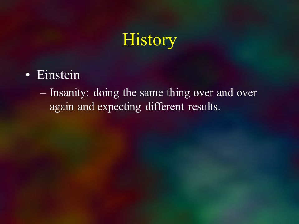 History Einstein –Insanity: doing the same thing over and over again and expecting different results.