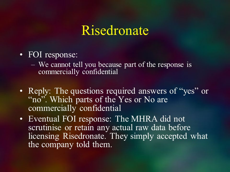 Risedronate FOI response: –We cannot tell you because part of the response is commercially confidential Reply: The questions required answers of yes o