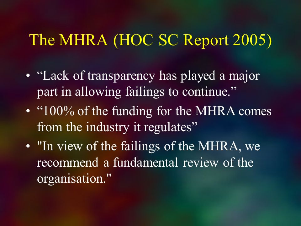 The MHRA (HOC SC Report 2005) Lack of transparency has played a major part in allowing failings to continue. 100% of the funding for the MHRA comes fr