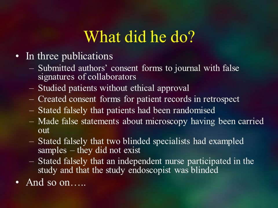 What did he do? In three publications –Submitted authors consent forms to journal with false signatures of collaborators –Studied patients without eth