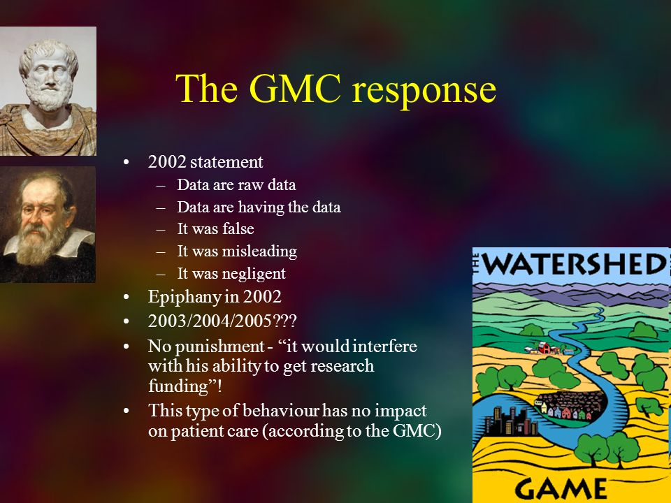 The GMC response 2002 statement –Data are raw data –Data are having the data –It was false –It was misleading –It was negligent Epiphany in 2002 2003/