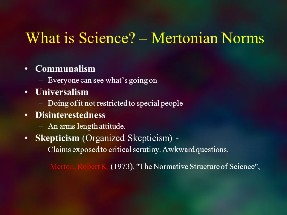 What is Science? – Mertonian Norms Communalism –Everyone can see whats going on Universalism –Doing of it not restricted to special people Disinterest