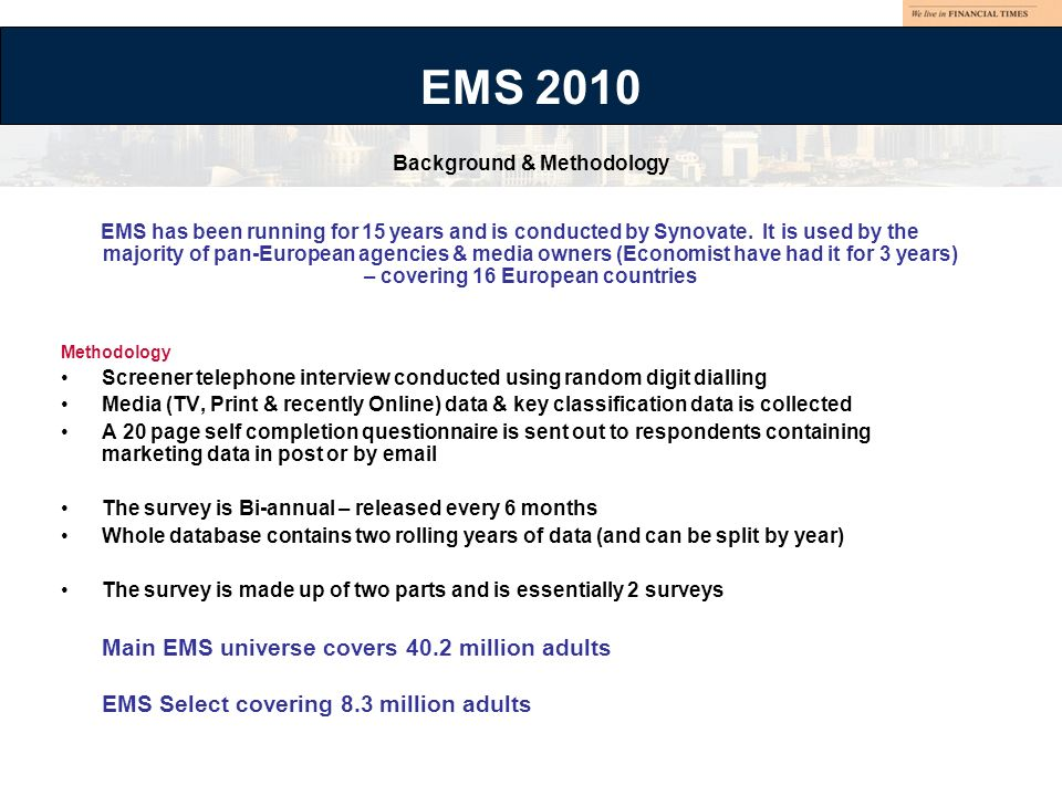 EMS has been running for 15 years and is conducted by Synovate. It is used by the majority of pan-European agencies & media owners (Economist have had