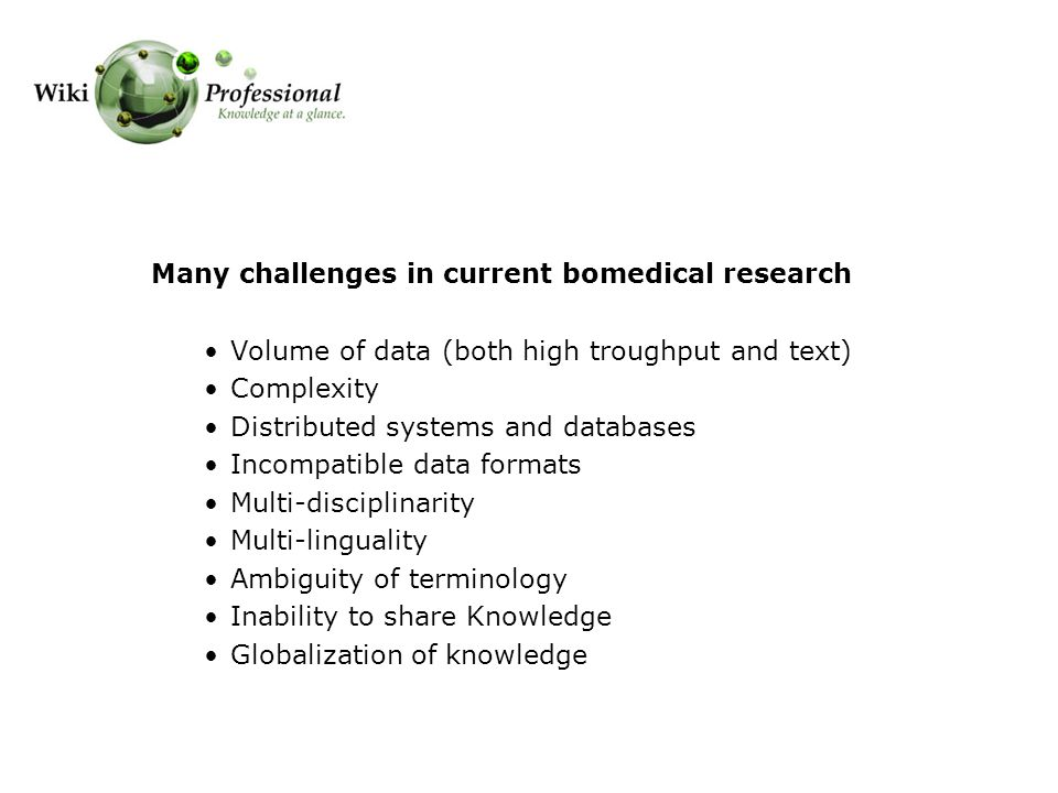 Many challenges in current bomedical research Volume of data (both high troughput and text) Complexity Distributed systems and databases Incompatible data formats Multi-disciplinarity Multi-linguality Ambiguity of terminology Inability to share Knowledge Globalization of knowledge