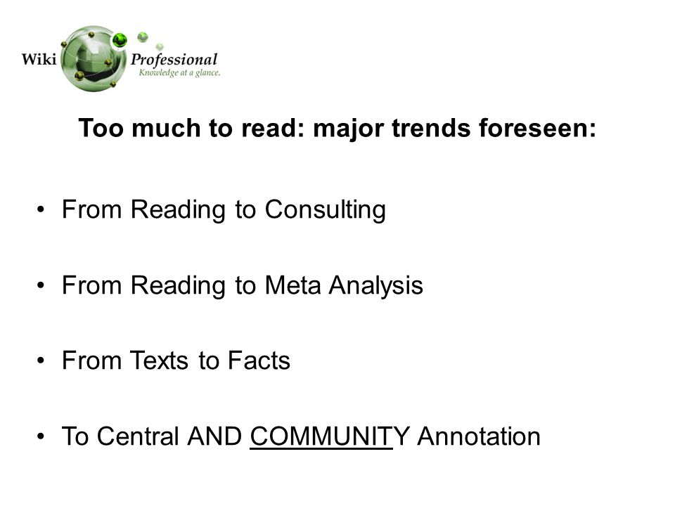 Too much to read: major trends foreseen: From Reading to Consulting From Reading to Meta Analysis From Texts to Facts To Central AND COMMUNITY Annotation