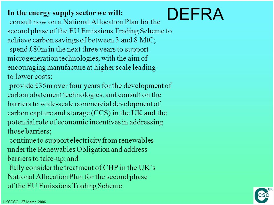 UKCCSC 27 March 2006 DEFRA In the energy supply sector we will: consult now on a National Allocation Plan for the second phase of the EU Emissions Tra