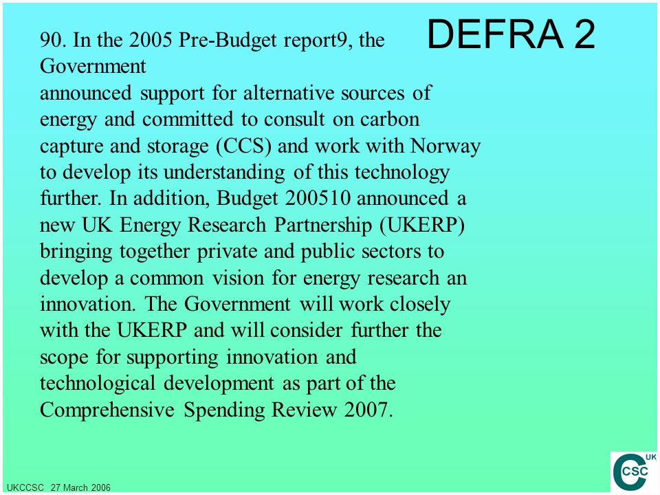 UKCCSC 27 March 2006 DEFRA 2 90. In the 2005 Pre-Budget report9, the Government announced support for alternative sources of energy and committed to c
