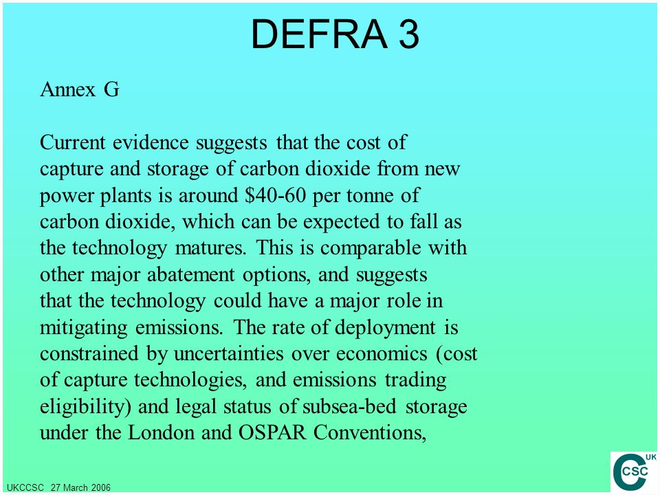 UKCCSC 27 March 2006 DEFRA 3 Annex G Current evidence suggests that the cost of capture and storage of carbon dioxide from new power plants is around