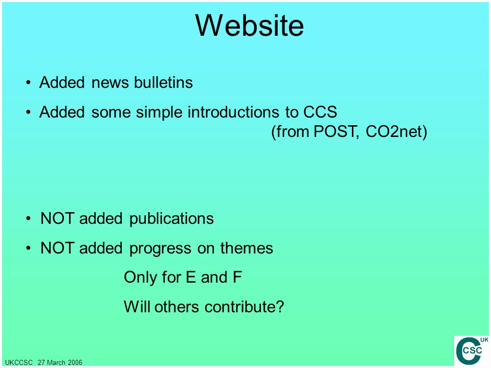 UKCCSC 27 March 2006 Website Added news bulletins Added some simple introductions to CCS (from POST, CO2net) NOT added publications NOT added progress