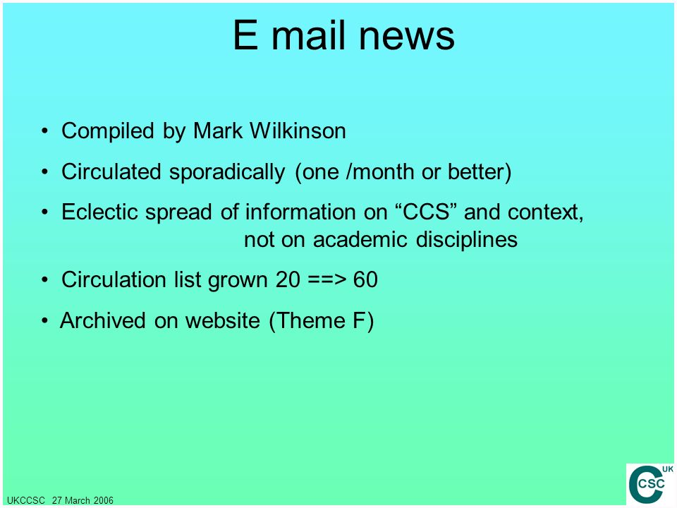 UKCCSC 27 March 2006 E mail news Compiled by Mark Wilkinson Circulated sporadically (one /month or better) Eclectic spread of information on CCS and c
