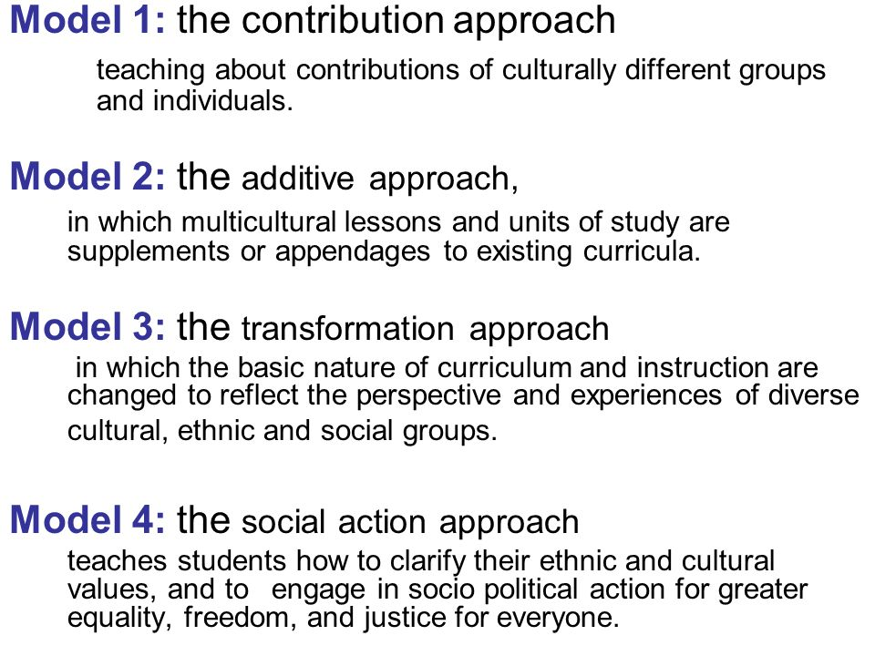Model 1: the contribution approach teaching about contributions of culturally different groups and individuals. Model 2: the additive approach, in whi