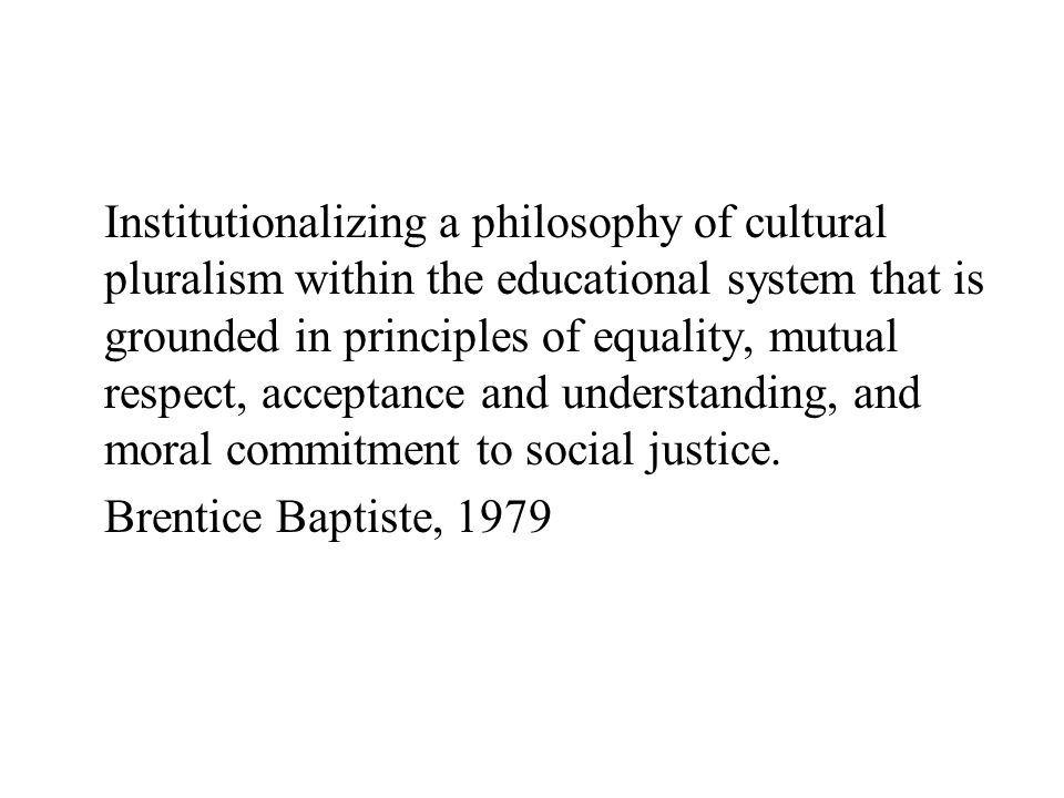 Institutionalizing a philosophy of cultural pluralism within the educational system that is grounded in principles of equality, mutual respect, accept