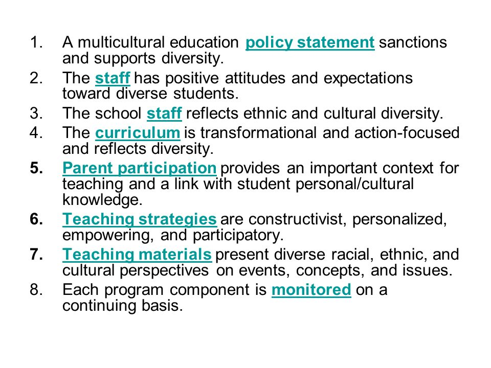 1.A multicultural education policy statement sanctions and supports diversity.policy statement 2.The staff has positive attitudes and expectations tow