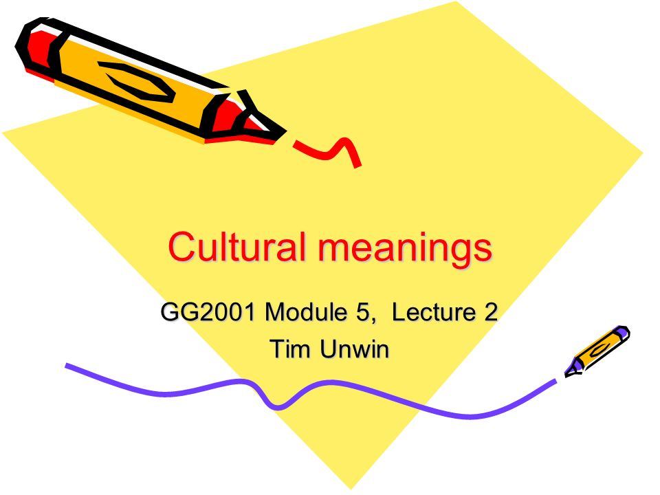 Cultural meanings GG2001 Module 5, Lecture 2 Tim Unwin