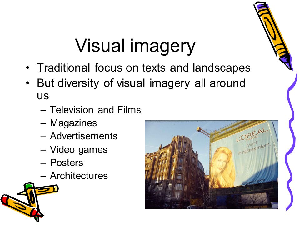 Visual imagery Traditional focus on texts and landscapes But diversity of visual imagery all around us –Television and Films –Magazines –Advertisements –Video games –Posters –Architectures