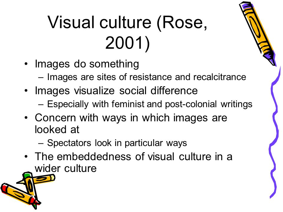 Visual culture (Rose, 2001) Images do something –Images are sites of resistance and recalcitrance Images visualize social difference –Especially with feminist and post-colonial writings Concern with ways in which images are looked at –Spectators look in particular ways The embeddedness of visual culture in a wider culture