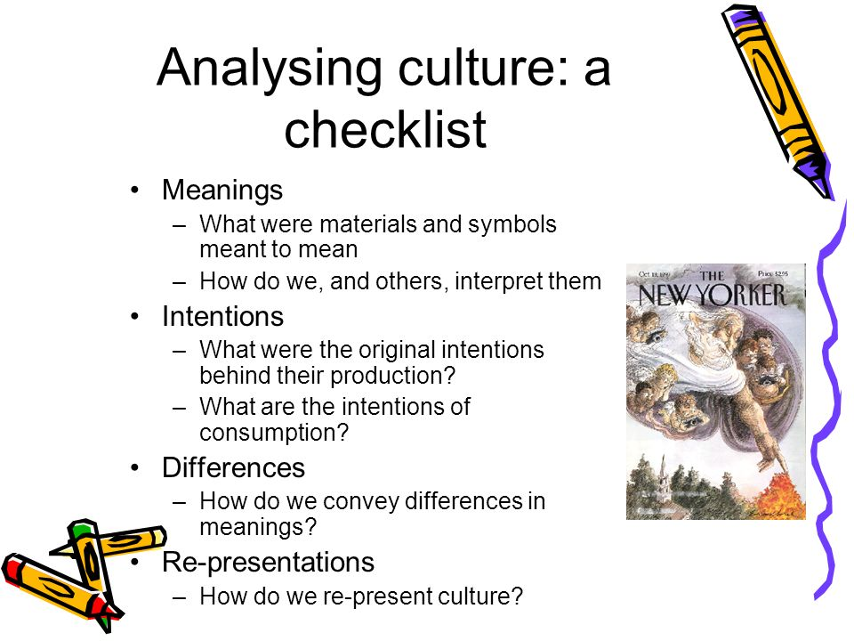 Analysing culture: a checklist Meanings –What were materials and symbols meant to mean –How do we, and others, interpret them Intentions –What were the original intentions behind their production.