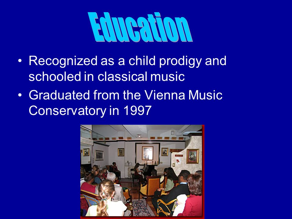 Recognized as a child prodigy and schooled in classical music Graduated from the Vienna Music Conservatory in 1997