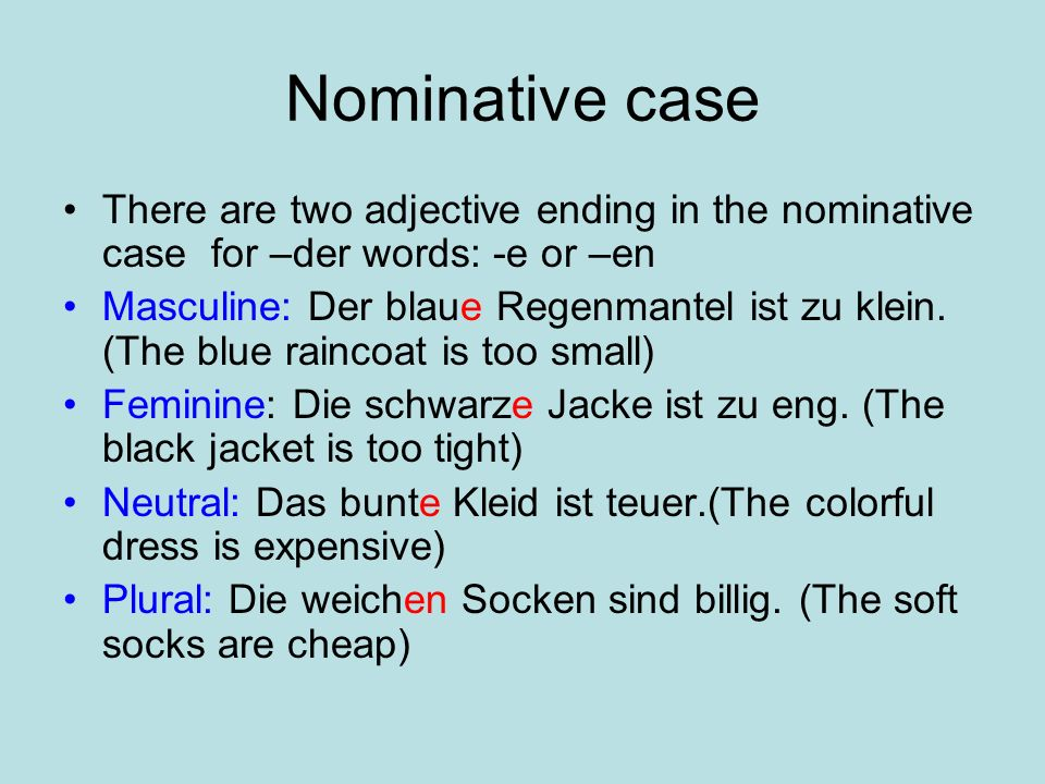Nominative case There are two adjective ending in the nominative case for –der words: -e or –en Masculine: Der blaue Regenmantel ist zu klein.