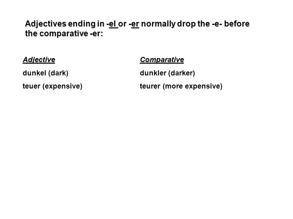 Adjectives ending in -el or -er normally drop the -e- before the comparative -er: AdjectiveComparative dunkel (dark)dunkler (darker) teuer (expensive)