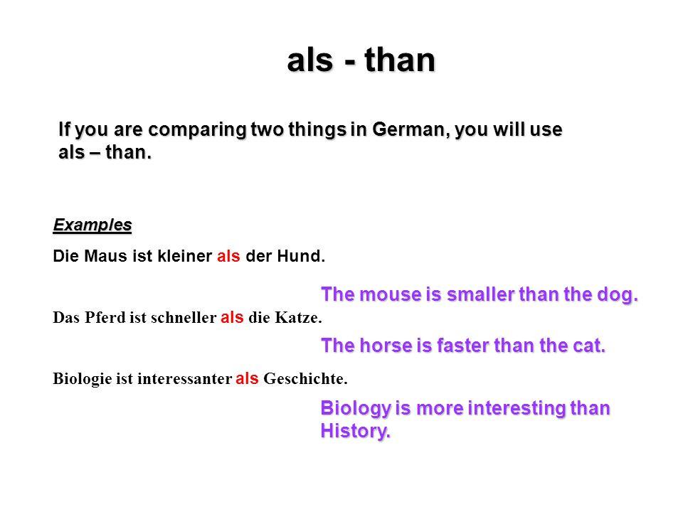als - than If you are comparing two things in German, you will use als – than. Examples Die Maus ist kleiner als der Hund. Das Pferd ist schneller als
