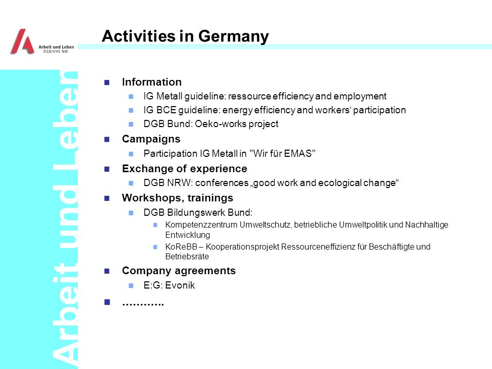 Arbeit und Leben Activities in Germany n Information n IG Metall guideline: ressource efficiency and employment n IG BCE guideline: energy efficiency and workers participation n DGB Bund: Oeko-works project n Campaigns n Participation IG Metall in Wir für EMAS n Exchange of experience n DGB NRW: conferences good work and ecological change n Workshops, trainings n DGB Bildungswerk Bund: n Kompetenzzentrum Umweltschutz, betriebliche Umweltpolitik und Nachhaltige Entwicklung n KoReBB – Kooperationsprojekt Ressourceneffizienz für Beschäftigte und Betriebsräte n Company agreements n E:G: Evonik n............